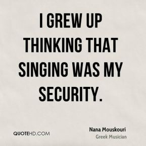 I grew up thinking that singing was my security.