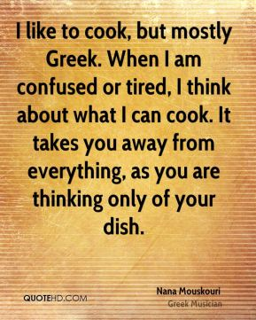 Nana Mouskouri - I like to cook, but mostly Greek. When I am confused or tired, I think about what I can cook. It takes you away from everything, as you are thinking only of your dish.