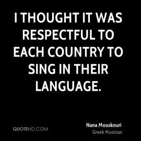 I thought it was respectful to each country to sing in their language.