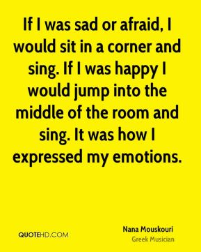 If I was sad or afraid, I would sit in a corner and sing. If I was happy I would jump into the middle of the room and sing. It was how I expressed my emotions.