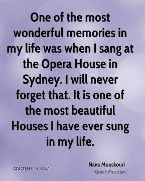 Nana Mouskouri - One of the most wonderful memories in my life was when I sang at the Opera House in Sydney. I will never forget that. It is one of the most beautiful Houses I have ever sung in my life.
