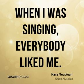 When I was singing, everybody liked me.