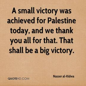 Nasser al-Kidwa  - A small victory was achieved for Palestine today, and we thank you all for that. That shall be a big victory.