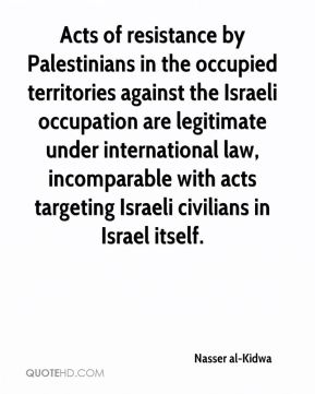 Nasser al-Kidwa  - Acts of resistance by Palestinians in the occupied territories against the Israeli occupation are legitimate under international law, incomparable with acts targeting Israeli civilians in Israel itself.