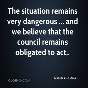 Nasser al-Kidwa  - The situation remains very dangerous ... and we believe that the council remains obligated to act.