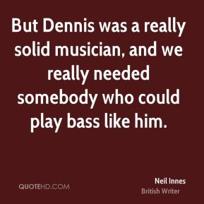 But Dennis was a really solid musician, and we really needed somebody who could play bass like him.