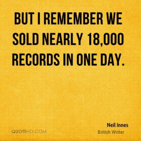 But I remember we sold nearly 18,000 records in one day.