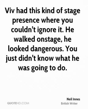 Viv had this kind of stage presence where you couldn't ignore it. He walked onstage, he looked dangerous. You just didn't know what he was going to do.