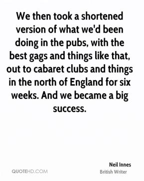 We then took a shortened version of what we'd been doing in the pubs, with the best gags and things like that, out to cabaret clubs and things in the north of England for six weeks. And we became a big success.