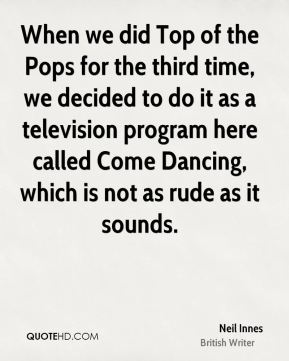 When we did Top of the Pops for the third time, we decided to do it as a television program here called Come Dancing, which is not as rude as it sounds.
