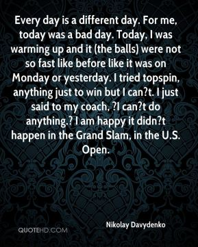 Nikolay Davydenko  - Every day is a different day. For me, today was a bad day. Today, I was warming up and it (the balls) were not so fast like before like it was on Monday or yesterday. I tried topspin, anything just to win but I can?t. I just said to my coach, ?I can?t do anything.? I am happy it didn?t happen in the Grand Slam, in the U.S. Open.