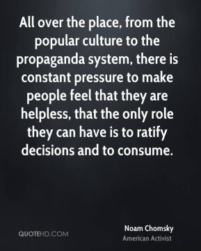 All over the place, from the popular culture to the propaganda system, there is constant pressure to make people feel that they are helpless, that the only role they can have is to ratify decisions and to consume.