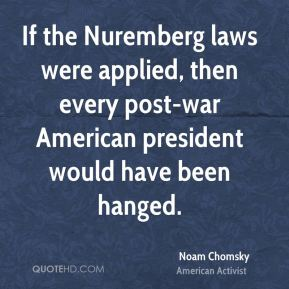 Noam Chomsky - If the Nuremberg laws were applied, then every post-war American president would have been hanged.