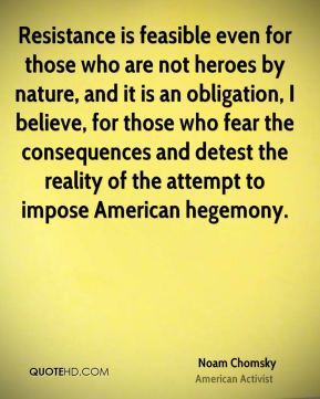 Noam Chomsky - Resistance is feasible even for those who are not heroes by nature, and it is an obligation, I believe, for those who fear the consequences and detest the reality of the attempt to impose American hegemony.