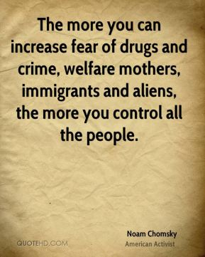 The more you can increase fear of drugs and crime, welfare mothers, immigrants and aliens, the more you control all the people.