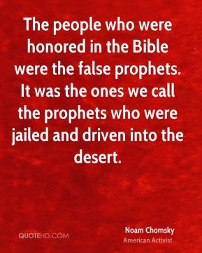 Noam Chomsky - The people who were honored in the Bible were the false prophets. It was the ones we call the prophets who were jailed and driven into the desert.