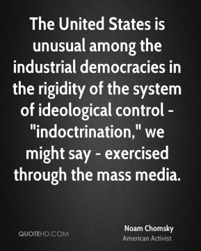 "Noam Chomsky - The United States is unusual among the industrial democracies in the rigidity of the system of ideological control - ""indoctrination,"" we might say - exercised through the mass media."