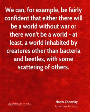 Noam Chomsky - We can, for example, be fairly confident that either there will be a world without war or there won't be a world - at least, a world inhabited by creatures other than bacteria and beetles, with some scattering of others.