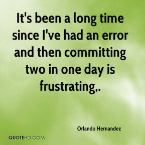 Orlando Hernandez  - It's been a long time since I've had an error and then committing two in one day is frustrating.