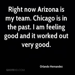 Orlando Hernandez  - Right now Arizona is my team. Chicago is in the past. I am feeling good and it worked out very good.