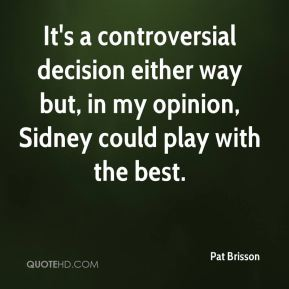 Pat Brisson  - It's a controversial decision either way but, in my opinion, Sidney could play with the best.