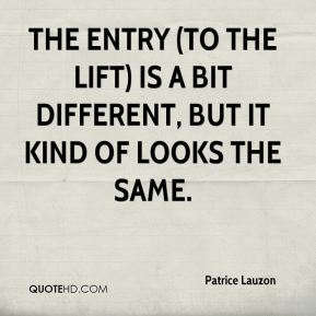 Patrice Lauzon  - The entry (to the lift) is a bit different, but it kind of looks the same.