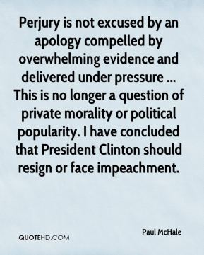 Paul McHale  - Perjury is not excused by an apology compelled by overwhelming evidence and delivered under pressure ... This is no longer a question of private morality or political popularity. I have concluded that President Clinton should resign or face impeachment.