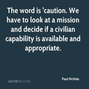 Paul McHale  - The word is 'caution. We have to look at a mission and decide if a civilian capability is available and appropriate.