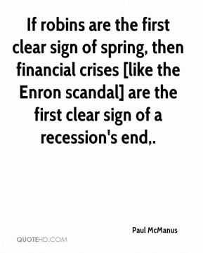 Paul McManus  - If robins are the first clear sign of spring, then financial crises [like the Enron scandal] are the first clear sign of a recession's end.