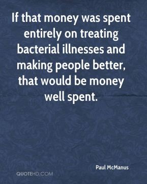 Paul McManus  - If that money was spent entirely on treating bacterial illnesses and making people better, that would be money well spent.