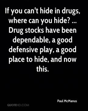 Paul McManus  - If you can't hide in drugs, where can you hide? ... Drug stocks have been dependable, a good defensive play, a good place to hide, and now this.