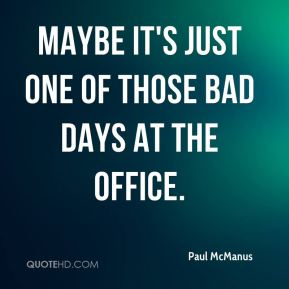 Paul McManus  - Maybe it's just one of those bad days at the office.