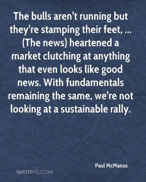 Paul McManus  - The bulls aren't running but they're stamping their feet, ... (The news) heartened a market clutching at anything that even looks like good news. With fundamentals remaining the same, we're not looking at a sustainable rally.