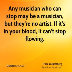 Any musician who can stop may be a musician, but they're no artist. If it's in your blood, it can't stop flowing.