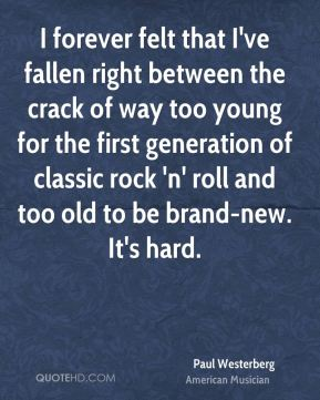 I forever felt that I've fallen right between the crack of way too young for the first generation of classic rock 'n' roll and too old to be brand-new. It's hard.