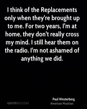 Paul Westerberg - I think of the Replacements only when they're brought up to me. For two years, I'm at home, they don't really cross my mind. I still hear them on the radio. I'm not ashamed of anything we did.