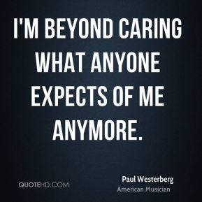 Paul Westerberg - I'm beyond caring what anyone expects of me anymore.