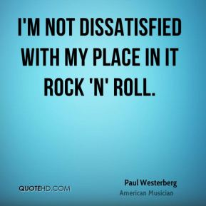 I'm not dissatisfied with my place in it rock 'n' roll.