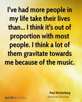 I've had more people in my life take their lives than... I think it's out of proportion with most people. I think a lot of them gravitate towards me because of the music.