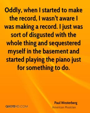 Paul Westerberg - Oddly, when I started to make the record, I wasn't aware I was making a record. I just was sort of disgusted with the whole thing and sequestered myself in the basement and started playing the piano just for something to do.