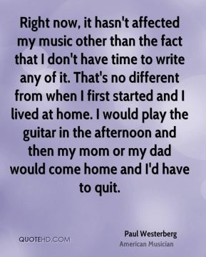 Paul Westerberg - Right now, it hasn't affected my music other than the fact that I don't have time to write any of it. That's no different from when I first started and I lived at home. I would play the guitar in the afternoon and then my mom or my dad would come home and I'd have to quit.