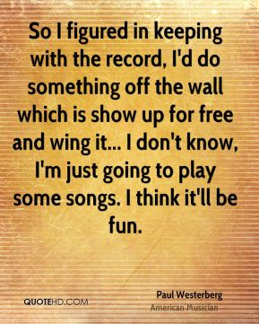 So I figured in keeping with the record, I'd do something off the wall which is show up for free and wing it... I don't know, I'm just going to play some songs. I think it'll be fun.