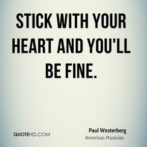 Stick with your heart and you'll be fine.