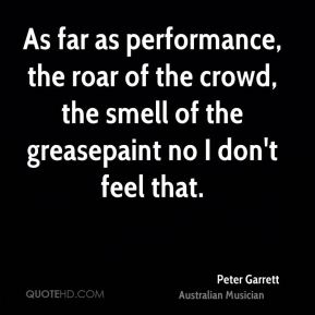 As far as performance, the roar of the crowd, the smell of the greasepaint no I don't feel that.