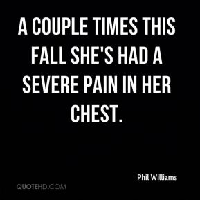 Phil Williams  - a couple times this fall she's had a severe pain in her chest.