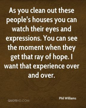 As you clean out these people's houses you can watch their eyes and expressions. You can see the moment when they get that ray of hope. I want that experience over and over.