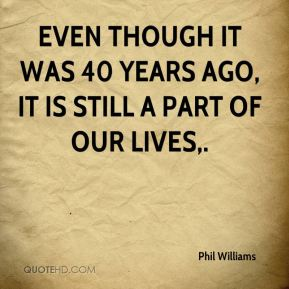 Phil Williams  - Even though it was 40 years ago, it is still a part of our lives.