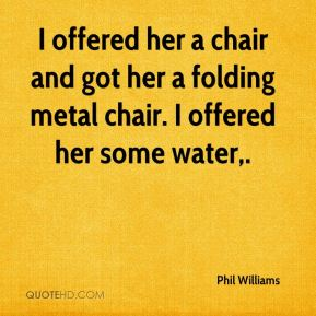 Phil Williams  - I offered her a chair and got her a folding metal chair. I offered her some water.