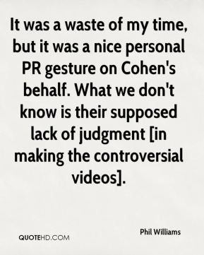 It was a waste of my time, but it was a nice personal PR gesture on Cohen's behalf. What we don't know is their supposed lack of judgment [in making the controversial videos].