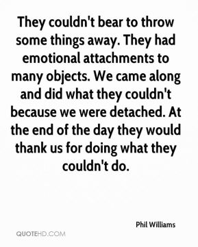 They couldn't bear to throw some things away. They had emotional attachments to many objects. We came along and did what they couldn't because we were detached. At the end of the day they would thank us for doing what they couldn't do.